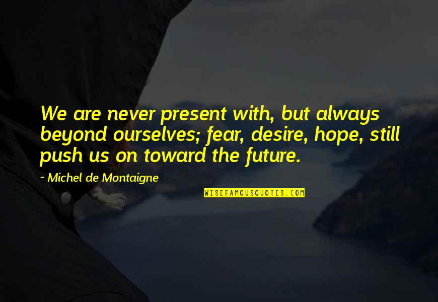 We Still Hope Quotes By Michel De Montaigne: We are never present with, but always beyond