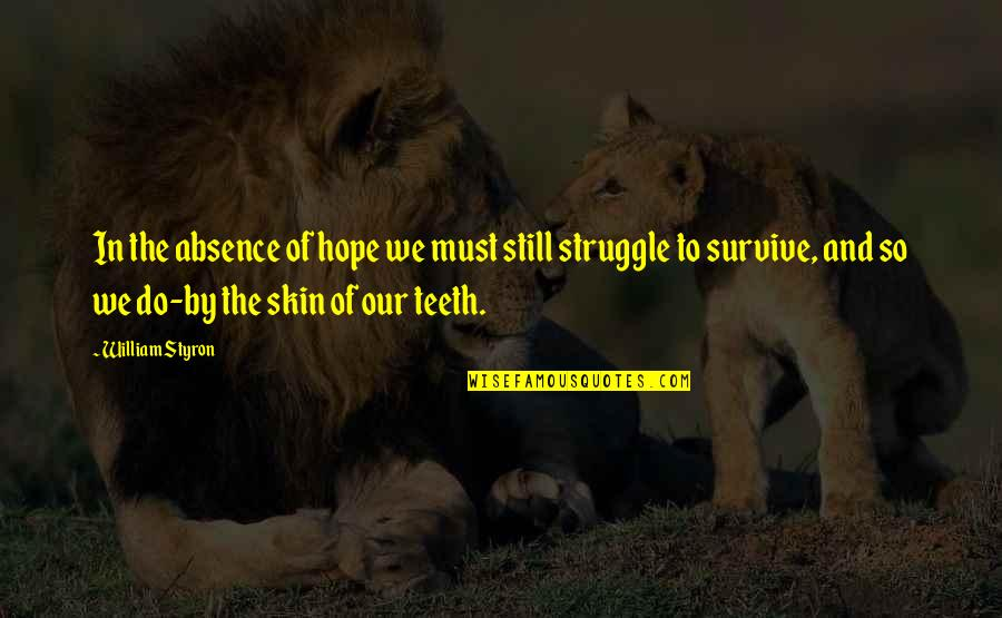 We Still Hope Quotes By William Styron: In the absence of hope we must still
