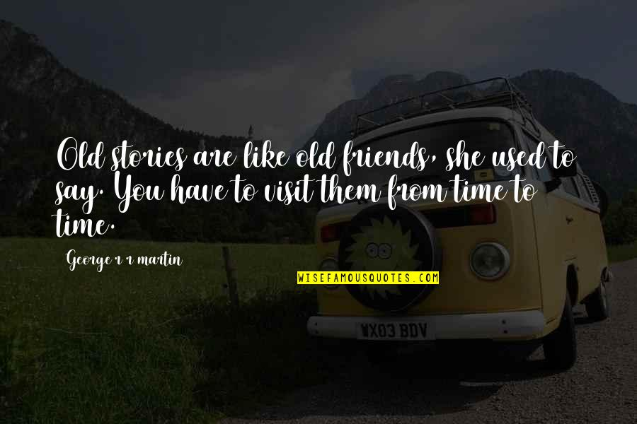 We Used To Be Best Friends Quotes By George R R Martin: Old stories are like old friends, she used