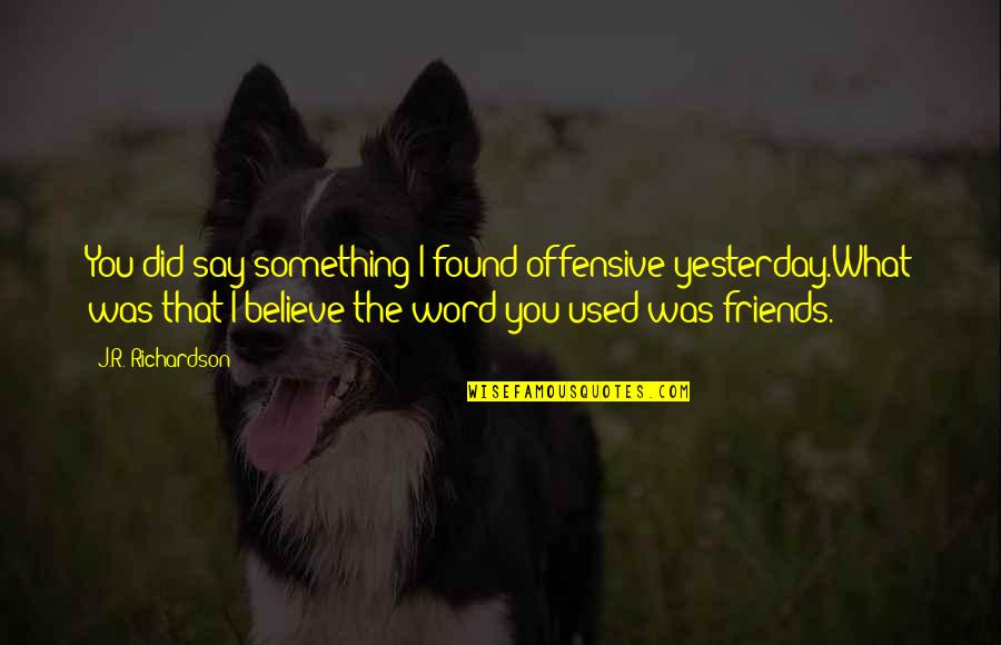 We Used To Be Best Friends Quotes By J.R. Richardson: You did say something I found offensive yesterday.What