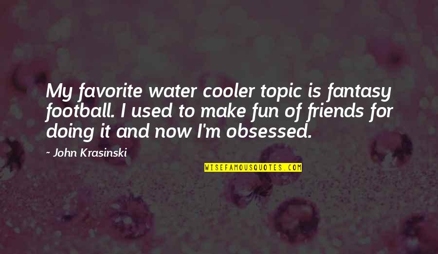 We Used To Be Best Friends Quotes By John Krasinski: My favorite water cooler topic is fantasy football.
