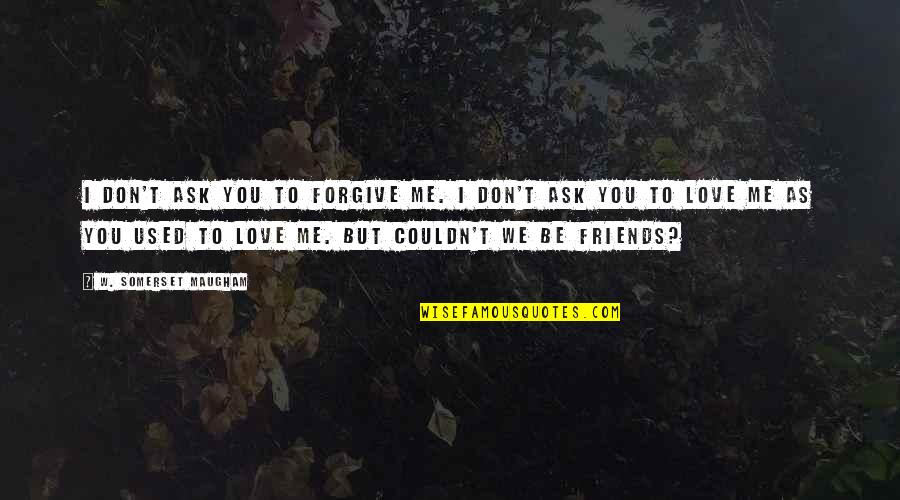 We Used To Be Best Friends Quotes By W. Somerset Maugham: I don't ask you to forgive me. I