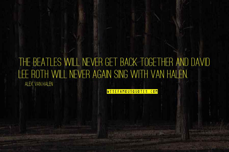 We Will Never Be Together Quotes By Alex Van Halen: The Beatles will never get back together and