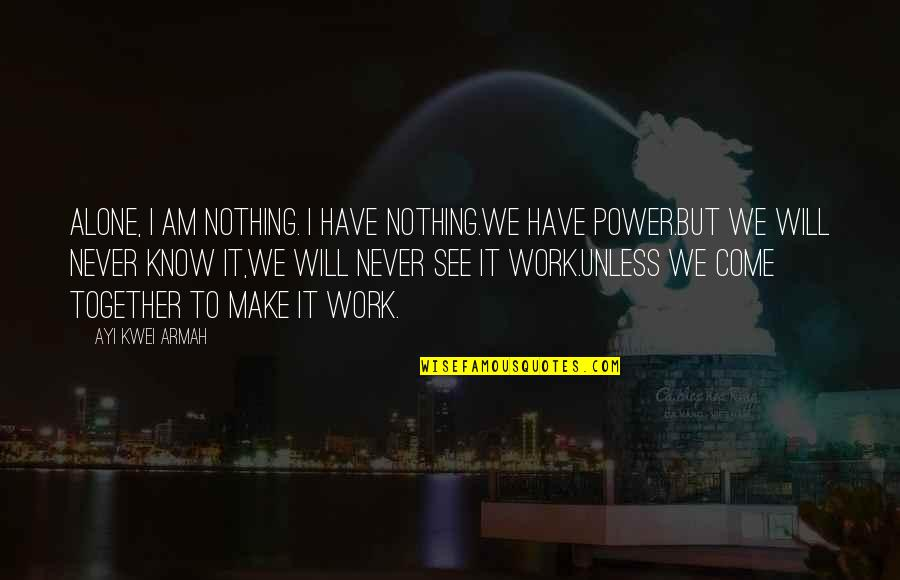 We Will Never Be Together Quotes By Ayi Kwei Armah: Alone, i am nothing. i have nothing.we have
