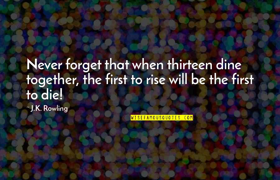 We Will Never Be Together Quotes By J.K. Rowling: Never forget that when thirteen dine together, the