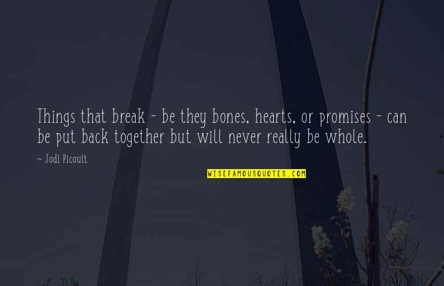 We Will Never Be Together Quotes By Jodi Picoult: Things that break - be they bones, hearts,