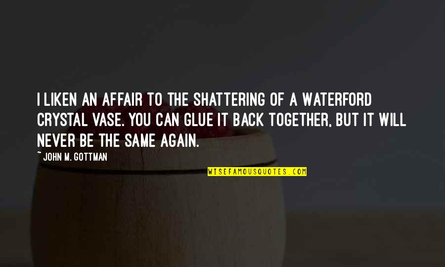 We Will Never Be Together Quotes By John M. Gottman: I liken an affair to the shattering of