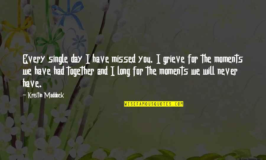 We Will Never Be Together Quotes By Kristin Maddock: Every single day I have missed you. I