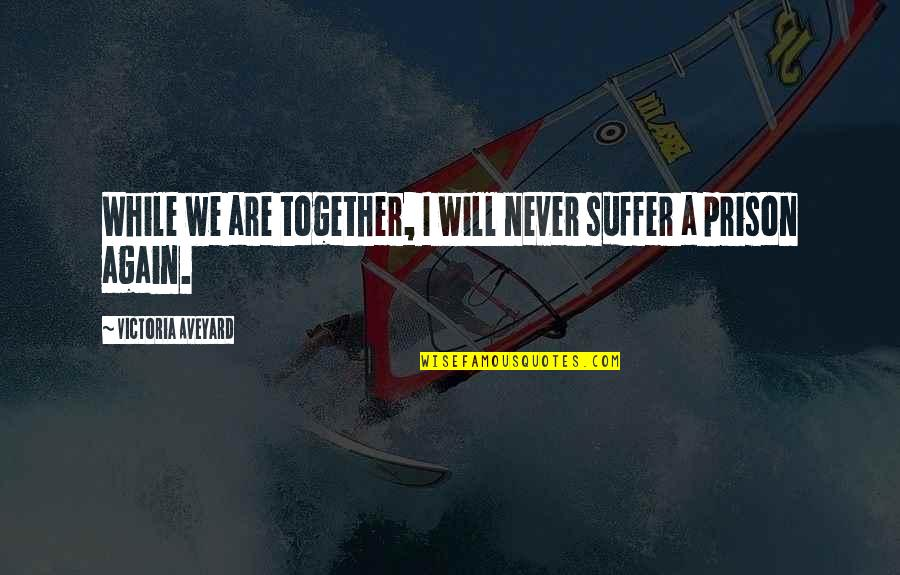 We Will Never Be Together Quotes By Victoria Aveyard: While we are together, I will never suffer