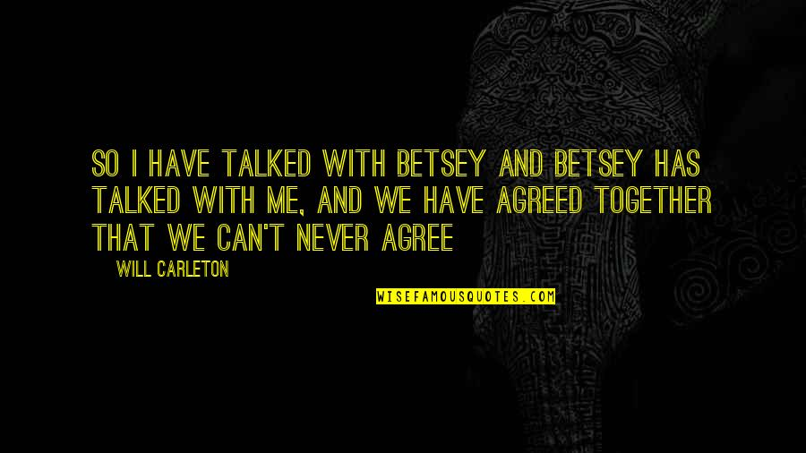 We Will Never Be Together Quotes By Will Carleton: So I have talked with Betsey and Betsey
