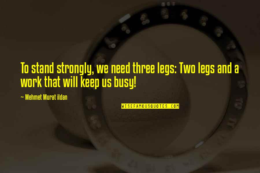 We Will Stand By You Quotes By Mehmet Murat Ildan: To stand strongly, we need three legs: Two