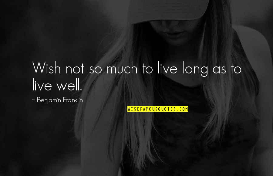 We Wish You Well Quotes By Benjamin Franklin: Wish not so much to live long as