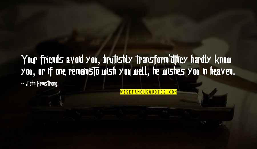 We Wish You Well Quotes By John Armstrong: Your friends avoid you, brutishly transform'dThey hardly know