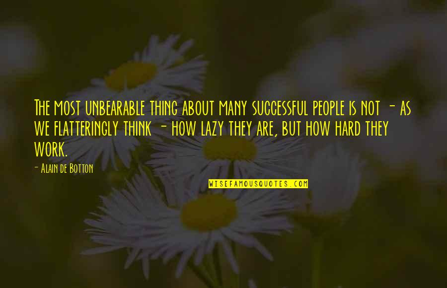 We Work Hard Quotes By Alain De Botton: The most unbearable thing about many successful people