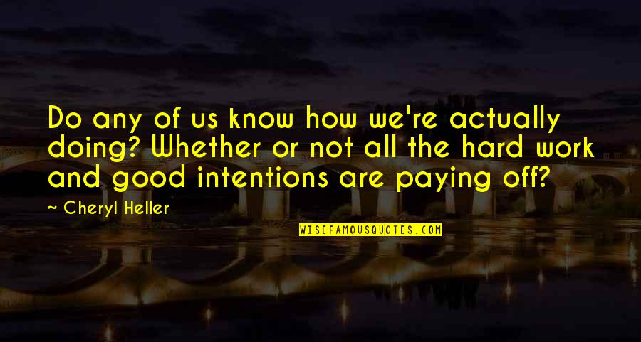 We Work Hard Quotes By Cheryl Heller: Do any of us know how we're actually