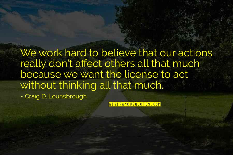 We Work Hard Quotes By Craig D. Lounsbrough: We work hard to believe that our actions