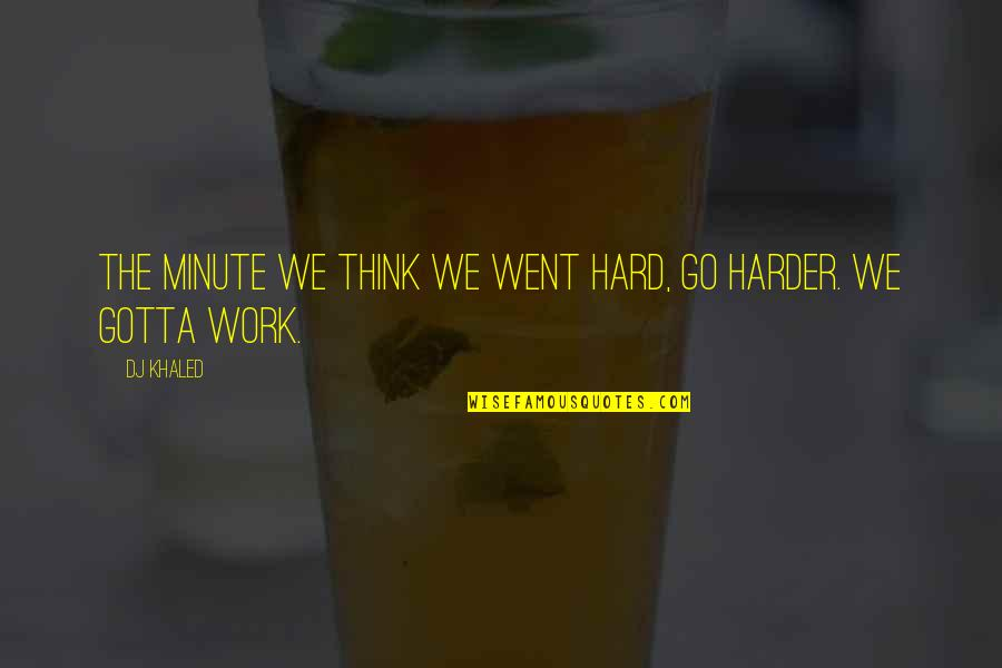 We Work Hard Quotes By DJ Khaled: The minute we think we went hard, go