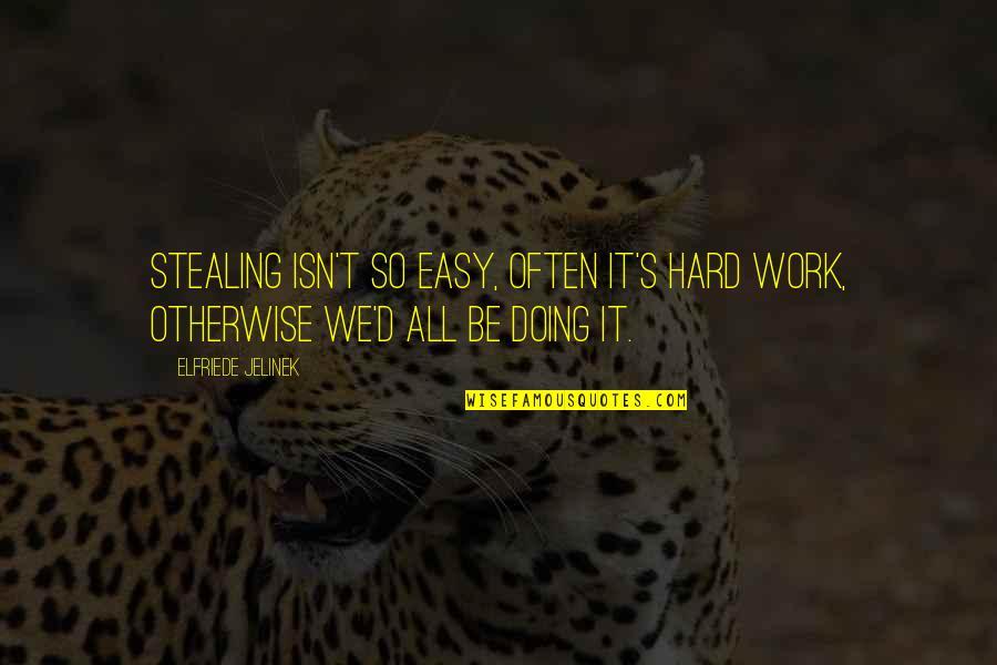 We Work Hard Quotes By Elfriede Jelinek: Stealing isn't so easy, often it's hard work,