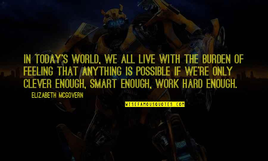 We Work Hard Quotes By Elizabeth McGovern: In today's world, we all live with the