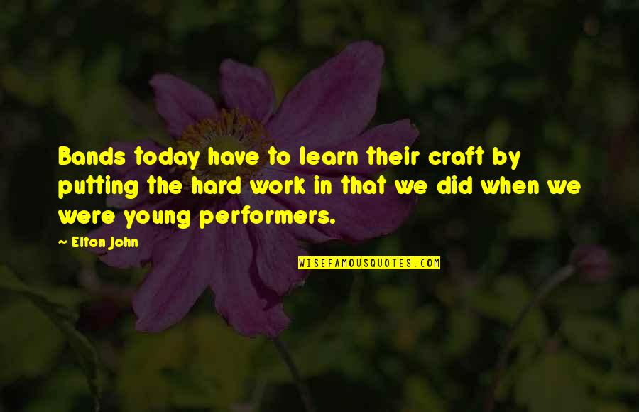 We Work Hard Quotes By Elton John: Bands today have to learn their craft by