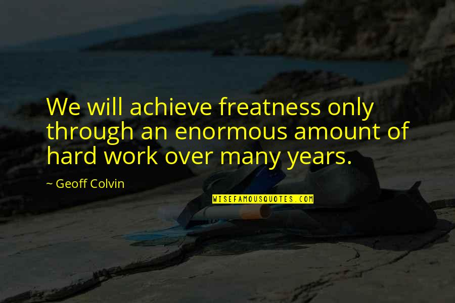 We Work Hard Quotes By Geoff Colvin: We will achieve freatness only through an enormous
