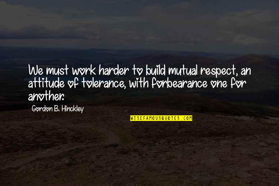 We Work Hard Quotes By Gordon B. Hinckley: We must work harder to build mutual respect,