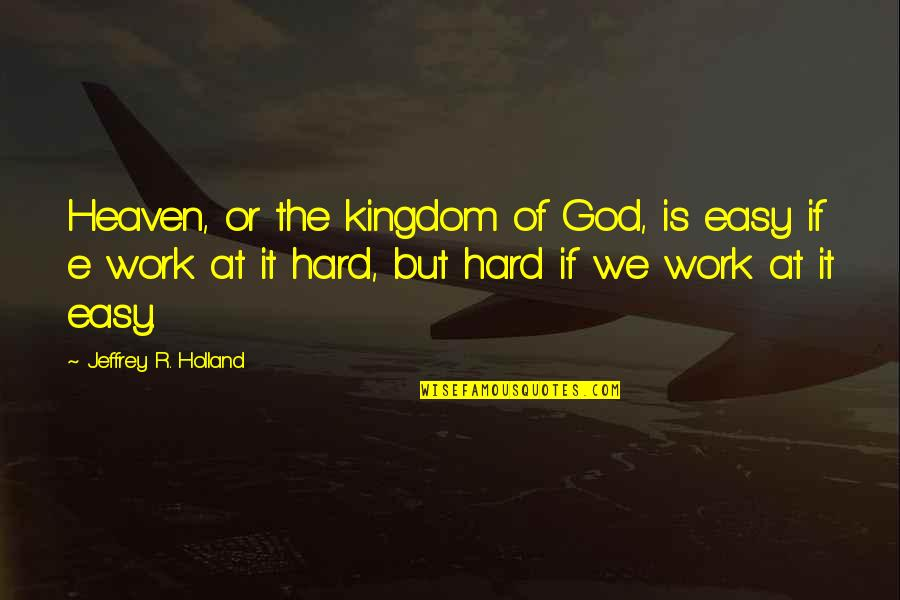 We Work Hard Quotes By Jeffrey R. Holland: Heaven, or the kingdom of God, is easy