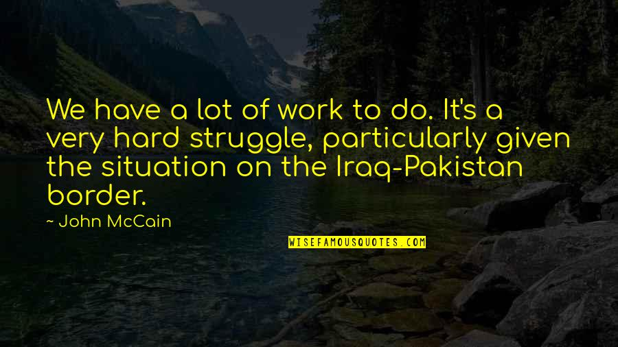 We Work Hard Quotes By John McCain: We have a lot of work to do.