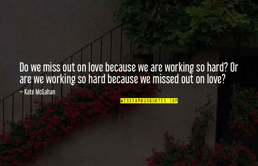 We Work Hard Quotes By Kate McGahan: Do we miss out on love because we