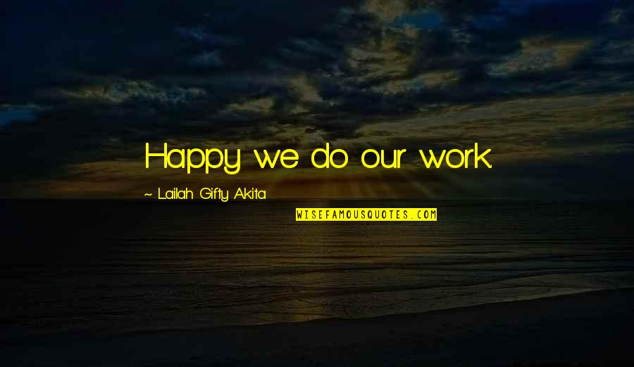 We Work Hard Quotes By Lailah Gifty Akita: Happy we do our work.