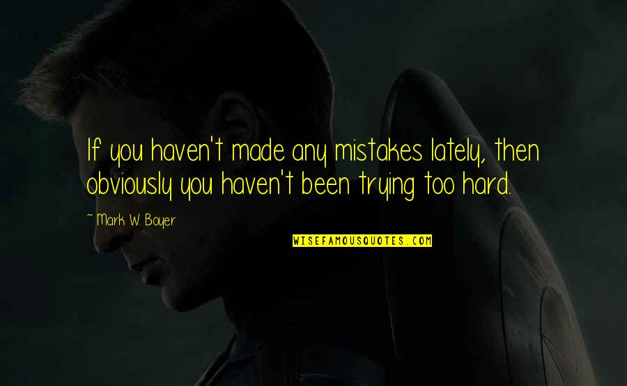 We Work Hard Quotes By Mark W. Boyer: If you haven't made any mistakes lately, then