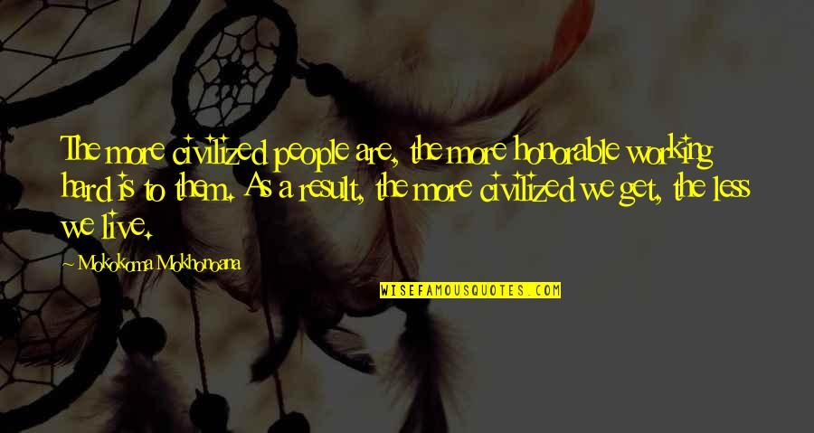 We Work Hard Quotes By Mokokoma Mokhonoana: The more civilized people are, the more honorable