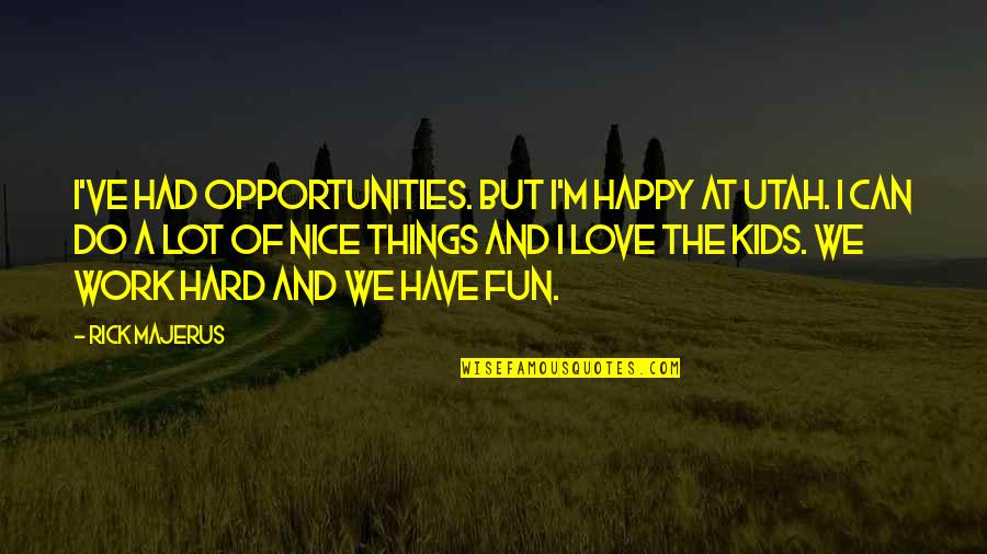 We Work Hard Quotes By Rick Majerus: I've had opportunities. But I'm happy at Utah.