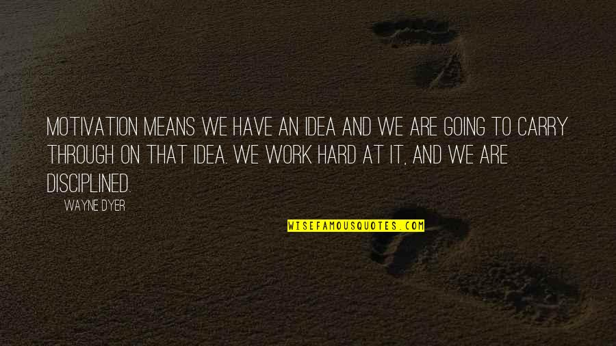 We Work Hard Quotes By Wayne Dyer: Motivation means we have an idea and we