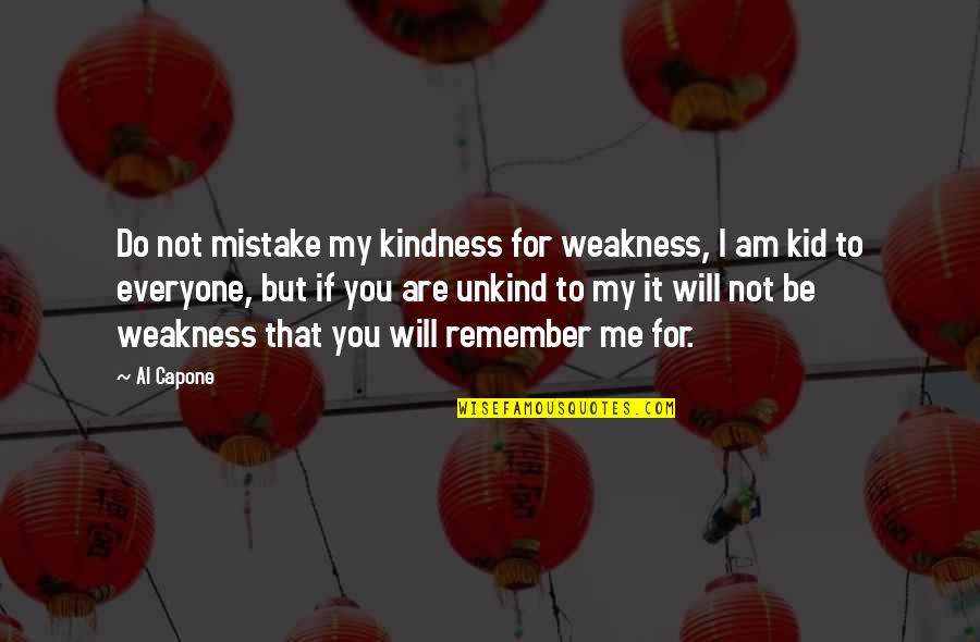 Weakness And Kindness Quotes By Al Capone: Do not mistake my kindness for weakness, I