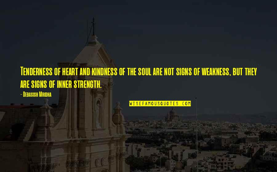 Weakness And Kindness Quotes By Debasish Mridha: Tenderness of heart and kindness of the soul