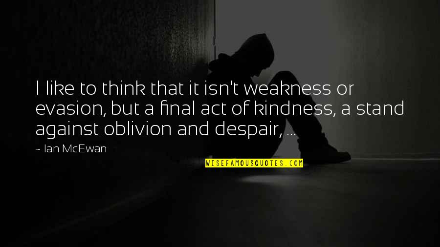 Weakness And Kindness Quotes By Ian McEwan: I like to think that it isn't weakness