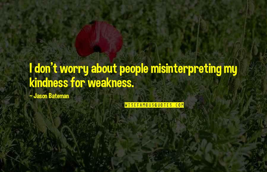 Weakness And Kindness Quotes By Jason Bateman: I don't worry about people misinterpreting my kindness