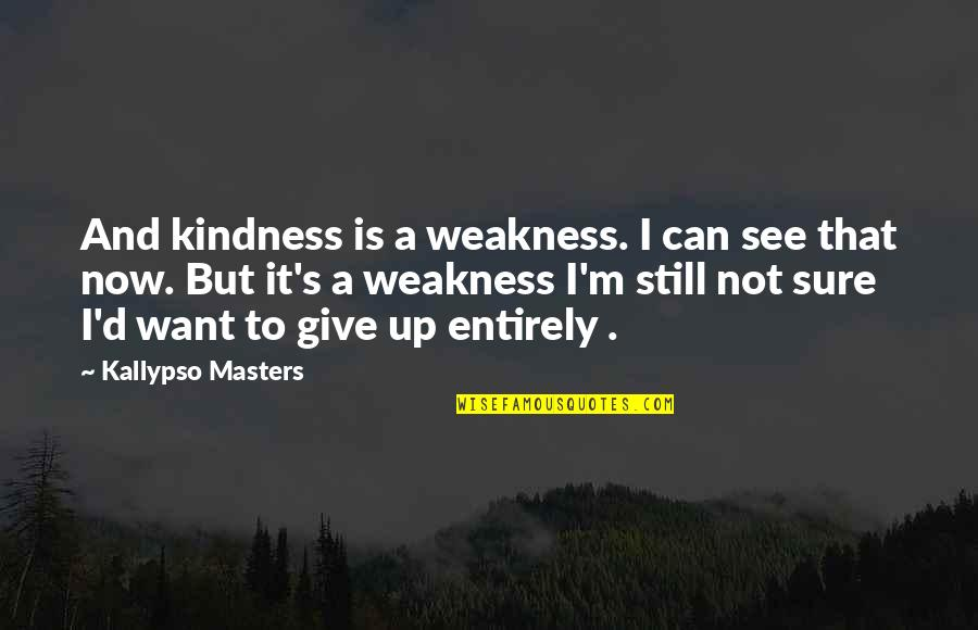 Weakness And Kindness Quotes By Kallypso Masters: And kindness is a weakness. I can see