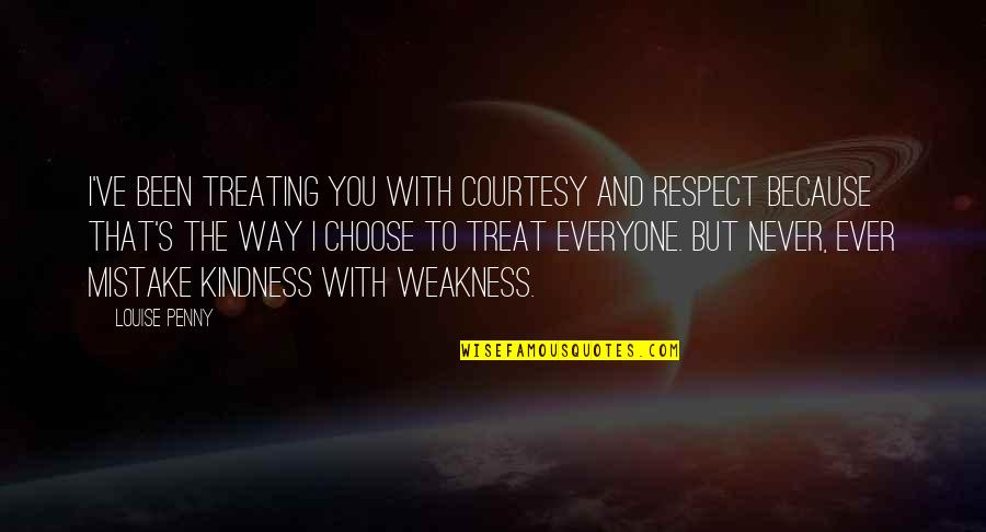 Weakness And Kindness Quotes By Louise Penny: I've been treating you with courtesy and respect