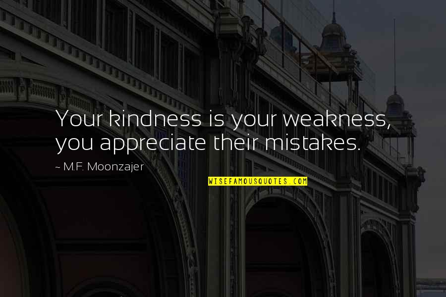 Weakness And Kindness Quotes By M.F. Moonzajer: Your kindness is your weakness, you appreciate their