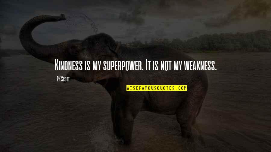 Weakness And Kindness Quotes By PK Scott: Kindness is my superpower. It is not my