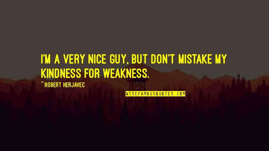 Weakness And Kindness Quotes By Robert Herjavec: I'm a very nice guy, but don't mistake