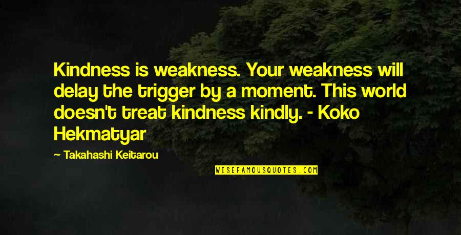 Weakness And Kindness Quotes By Takahashi Keitarou: Kindness is weakness. Your weakness will delay the