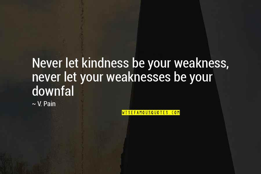 Weakness And Kindness Quotes By V. Pain: Never let kindness be your weakness, never let