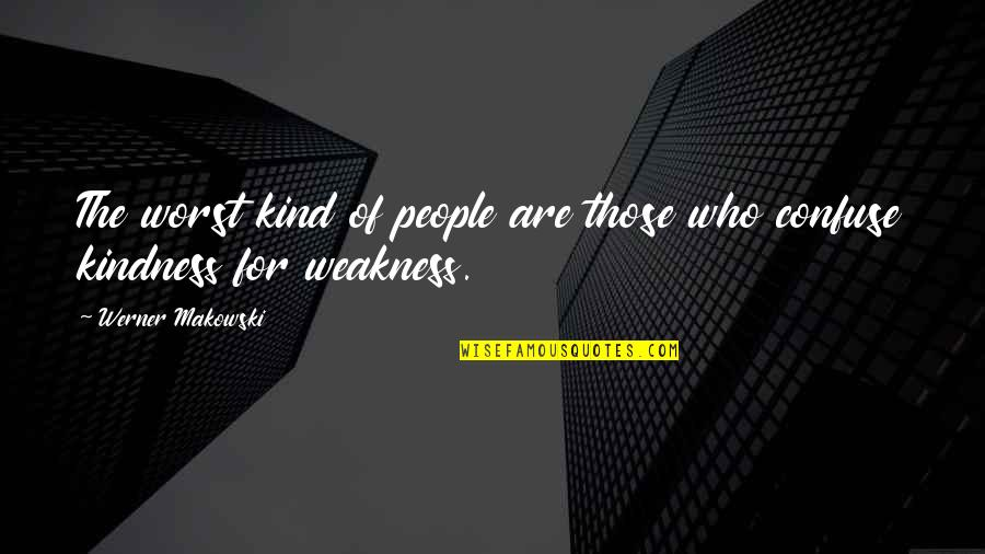 Weakness And Kindness Quotes By Werner Makowski: The worst kind of people are those who
