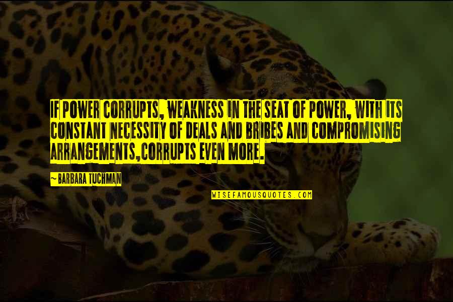 Weakness And Power Quotes By Barbara Tuchman: If power corrupts, weakness in the seat of