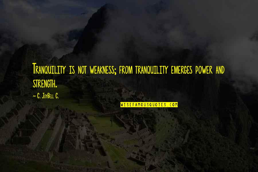 Weakness And Power Quotes By C. JoyBell C.: Tranquility is not weakness; from tranquility emerges power