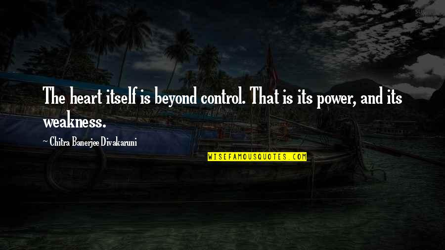 Weakness And Power Quotes By Chitra Banerjee Divakaruni: The heart itself is beyond control. That is