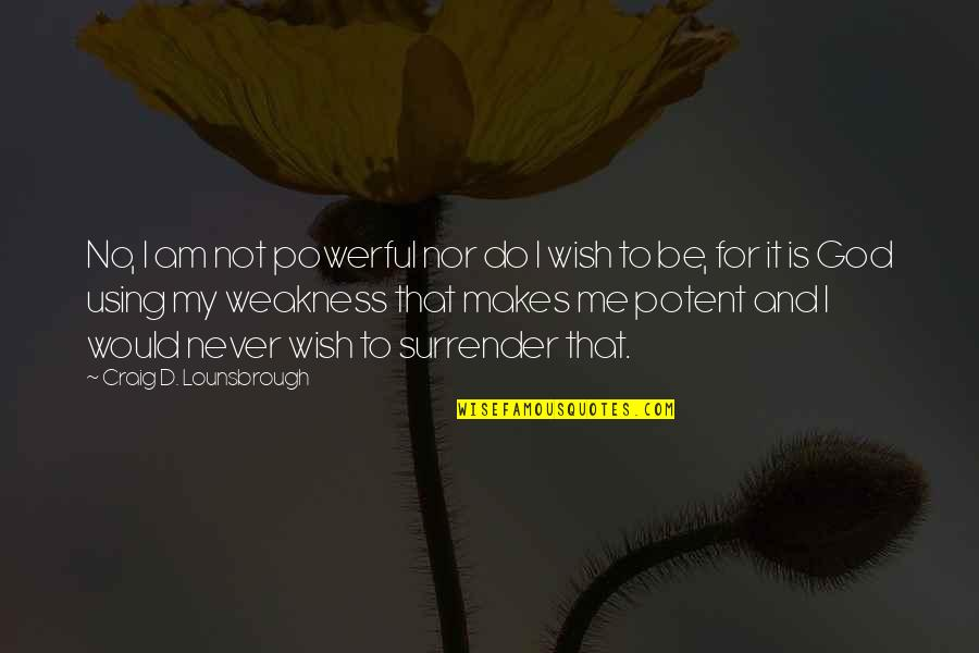 Weakness And Power Quotes By Craig D. Lounsbrough: No, I am not powerful nor do I
